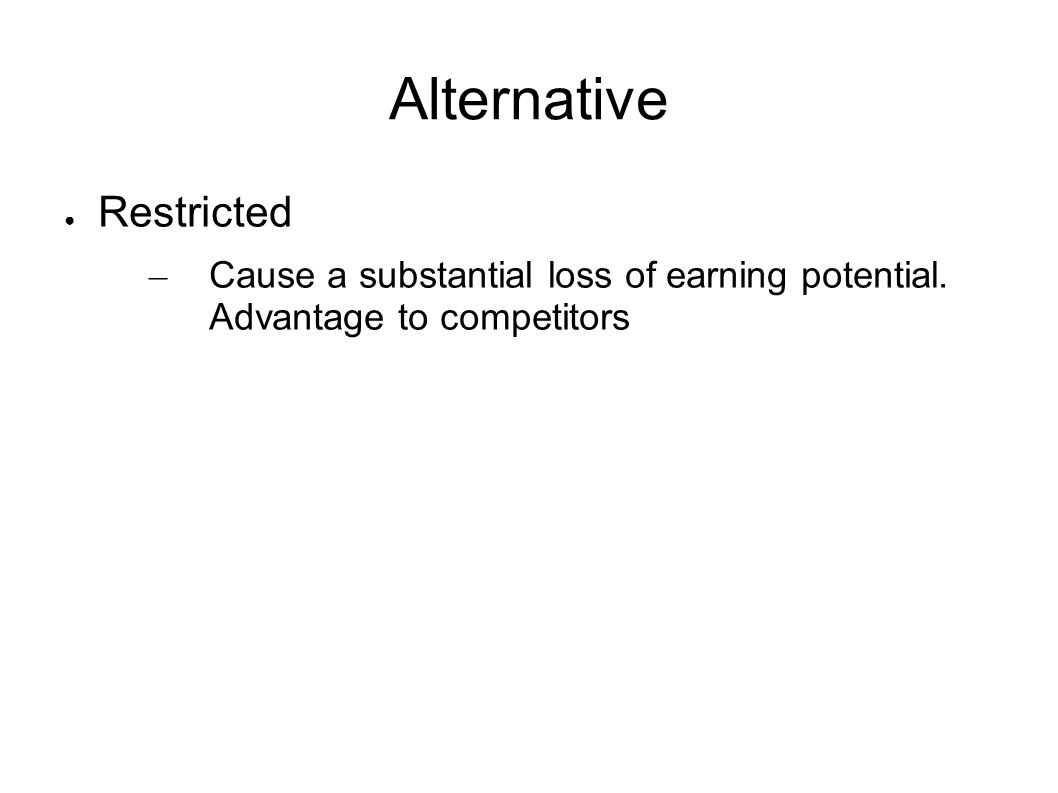 Alternative Restricted – Cause a substantial loss of earning potential. Advantage to competitors