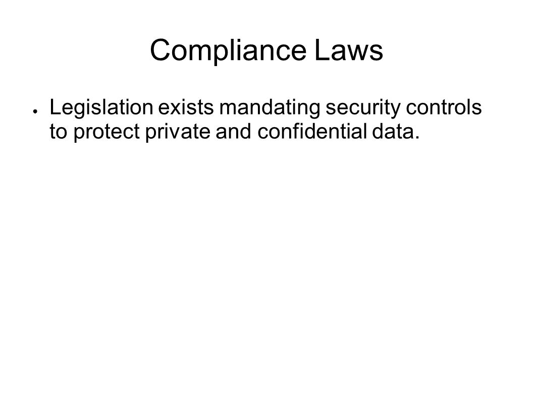 Compliance Laws Legislation exists mandating security controls to protect private and confidential data.