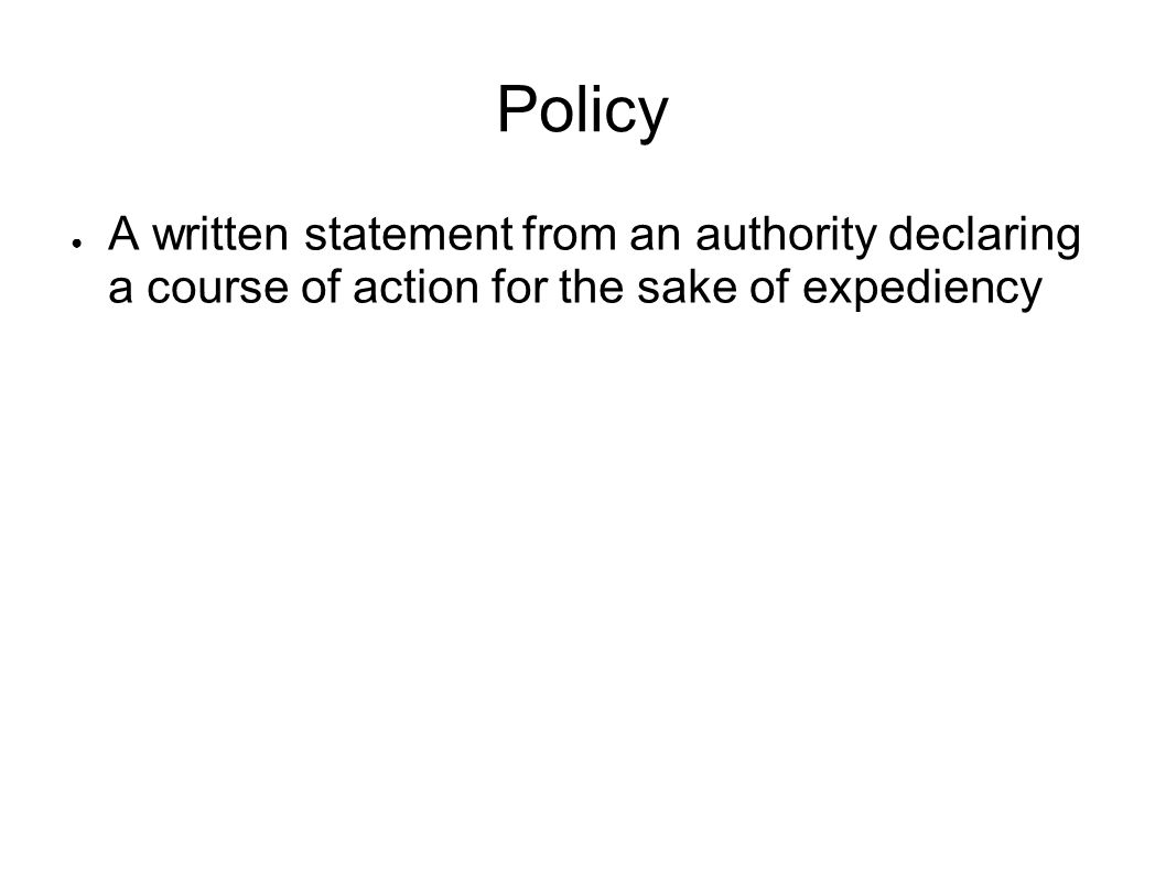 Policy A written statement from an authority declaring a course of action for the sake of expediency