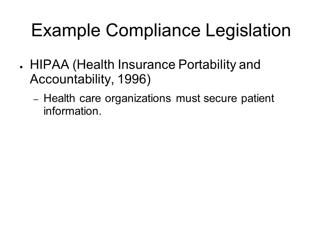 Example Compliance Legislation HIPAA (Health Insurance Portability and Accountability, 1996) – Health care organizations must secure patient informati