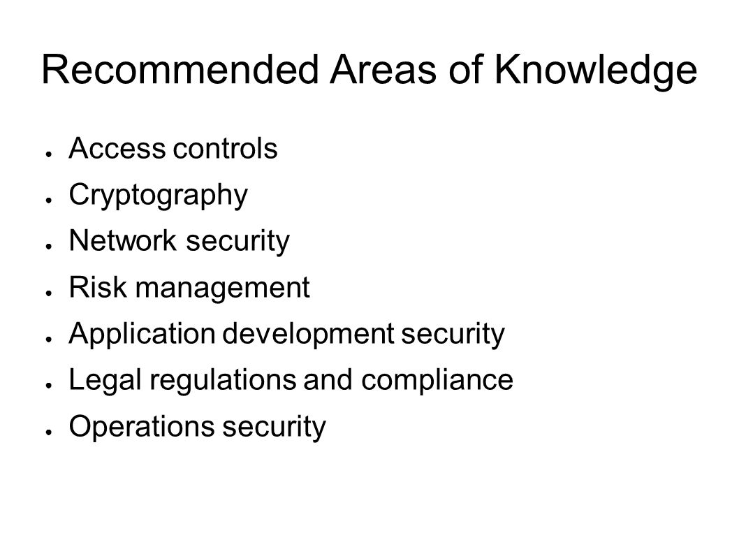 Recommended Areas of Knowledge Access controls Cryptography Network security Risk management Application development security Legal regulations and co