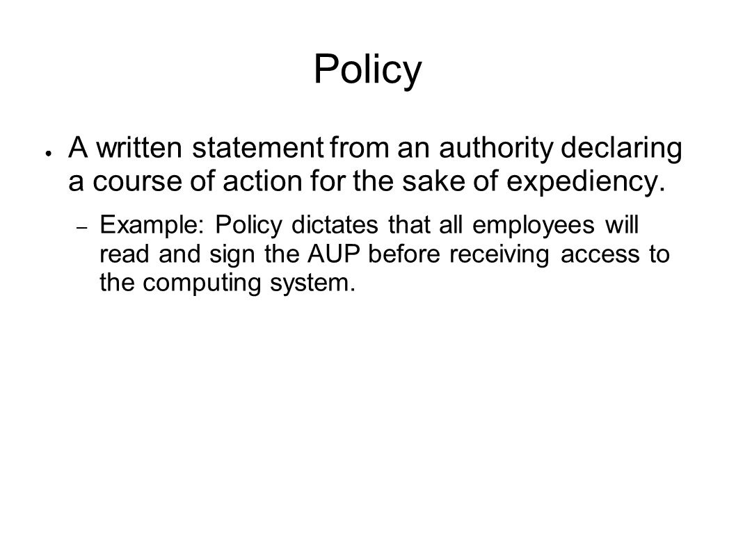 Policy A written statement from an authority declaring a course of action for the sake of expediency. – Example: Policy dictates that all employees wi