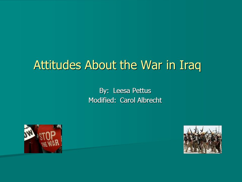 By: Leesa Pettus Modified: Carol Albrecht Attitudes About the War in Iraq