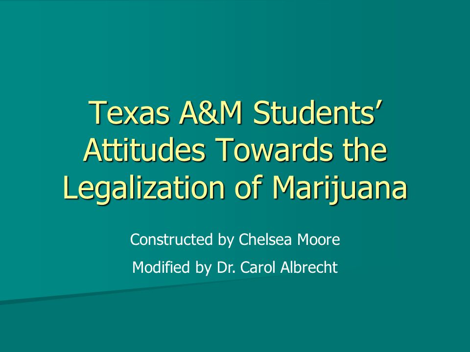Texas A&M Students Attitudes Towards the Legalization of Marijuana Constructed by Chelsea Moore Modified by Dr.