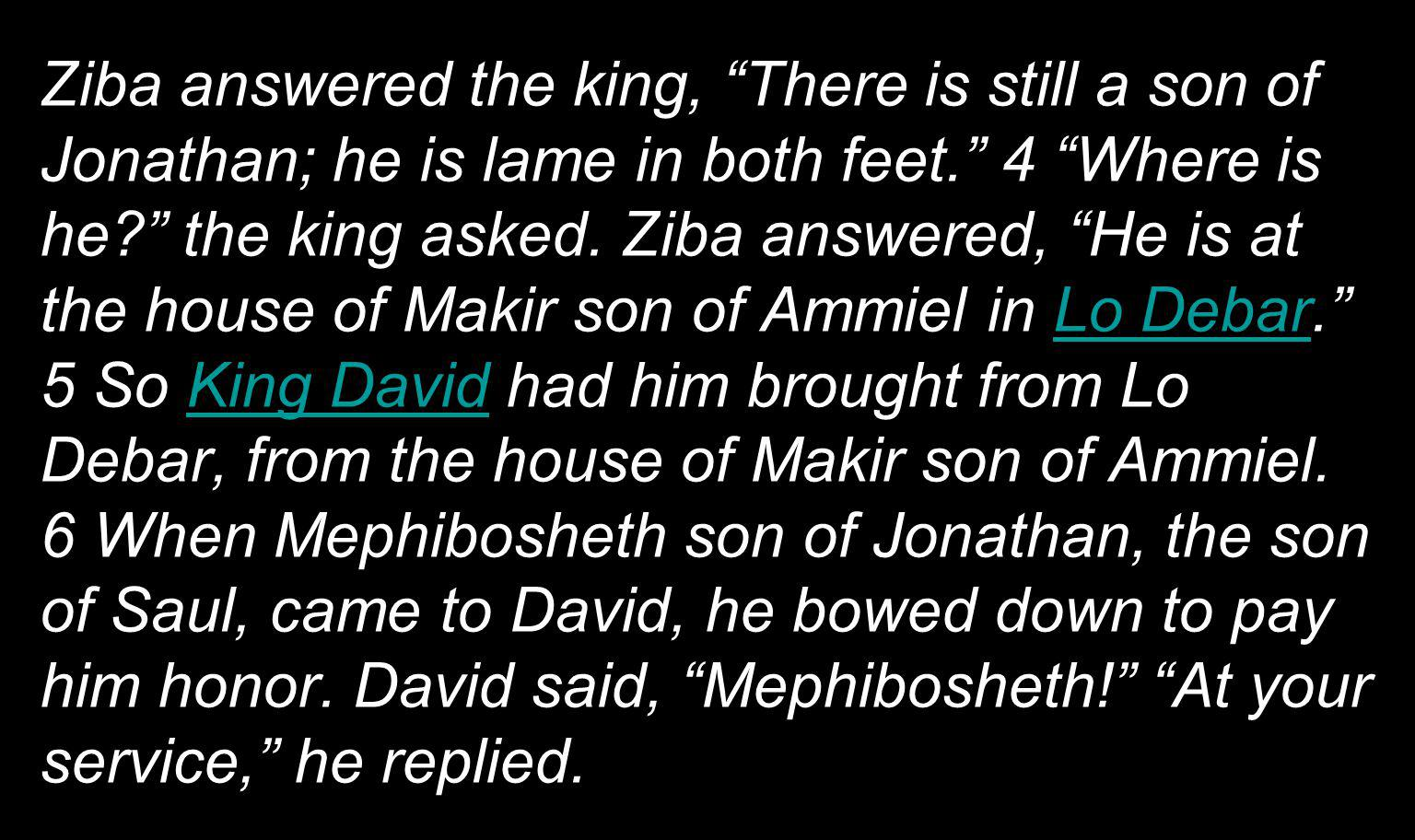 Ziba answered the king, There is still a son of Jonathan; he is lame in both feet. 4 Where is he? the king asked. Ziba answered, He is at the house of