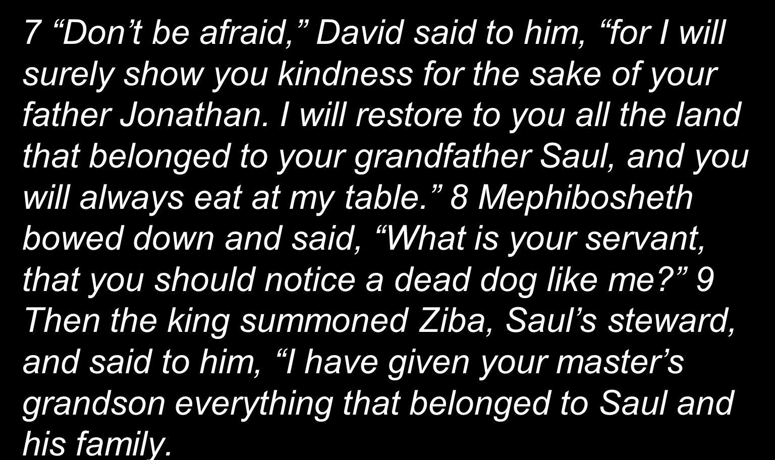 7 Dont be afraid, David said to him, for I will surely show you kindness for the sake of your father Jonathan. I will restore to you all the land that