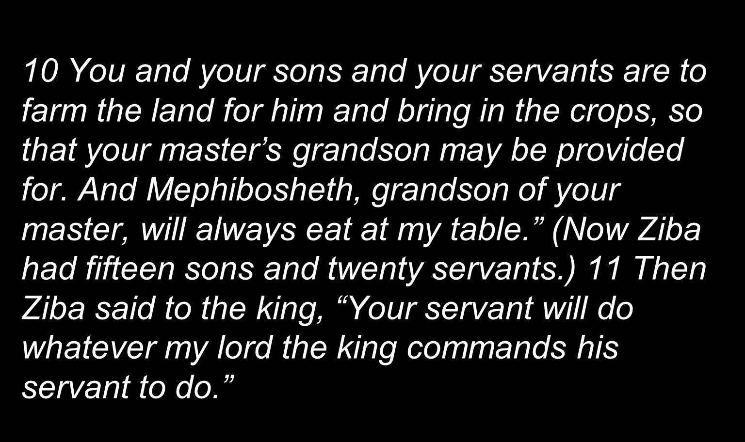 10 You and your sons and your servants are to farm the land for him and bring in the crops, so that your masters grandson may be provided for. And Mep