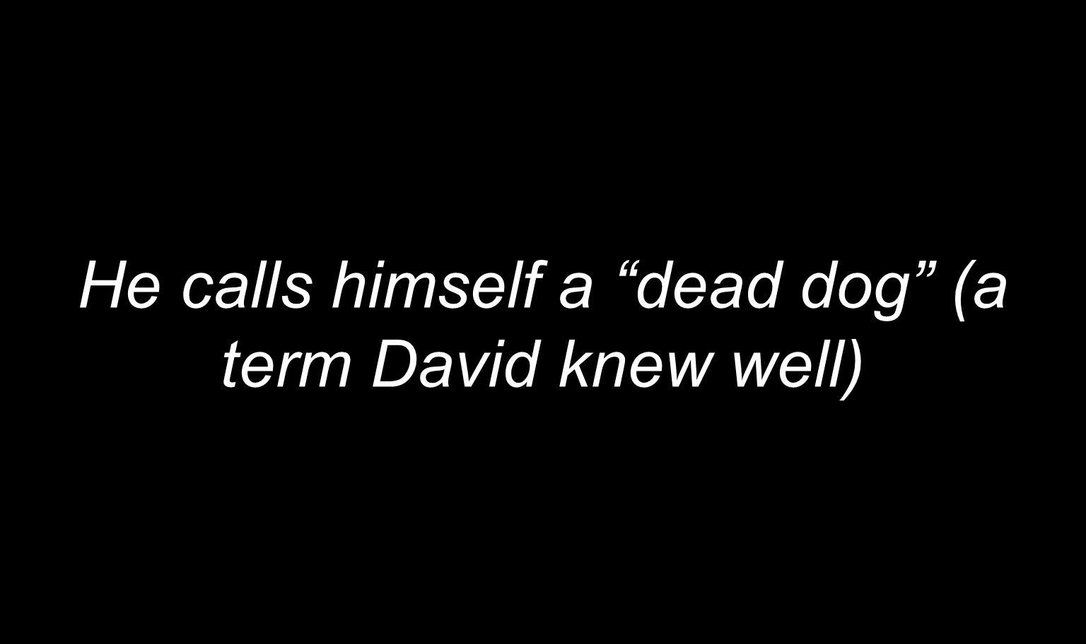 He calls himself a dead dog (a term David knew well)