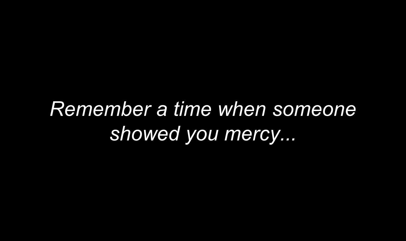 Remember a time when someone showed you mercy...