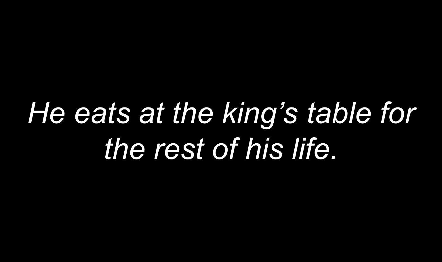 He eats at the kings table for the rest of his life.