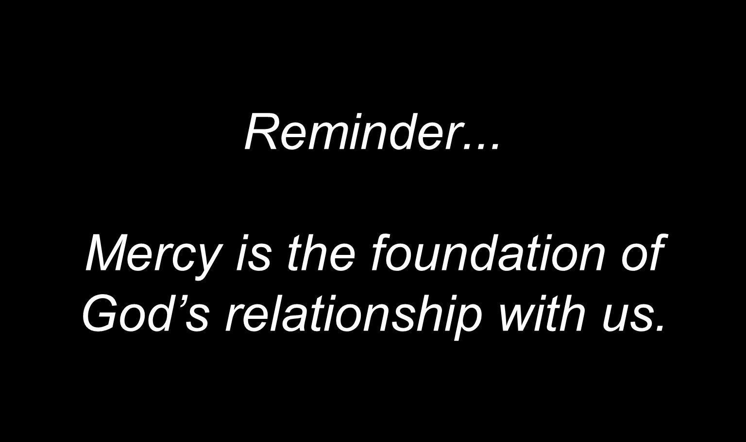 Reminder... Mercy is the foundation of Gods relationship with us.