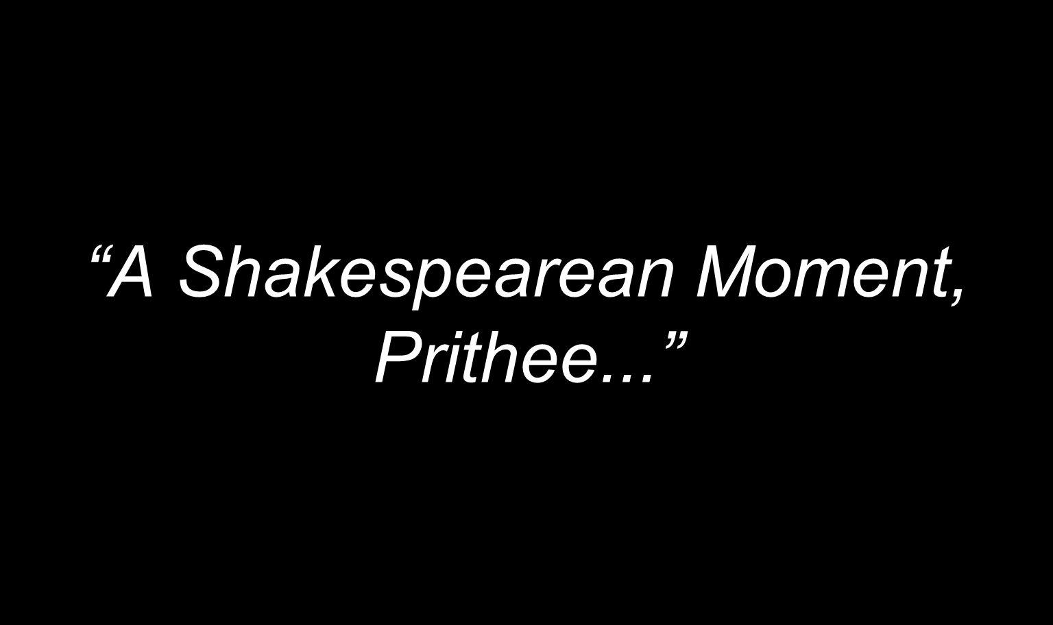 A Shakespearean Moment, Prithee...