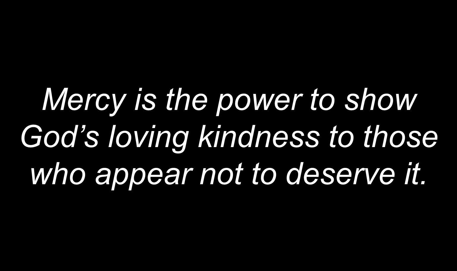 Mercy is the power to show Gods loving kindness to those who appear not to deserve it.