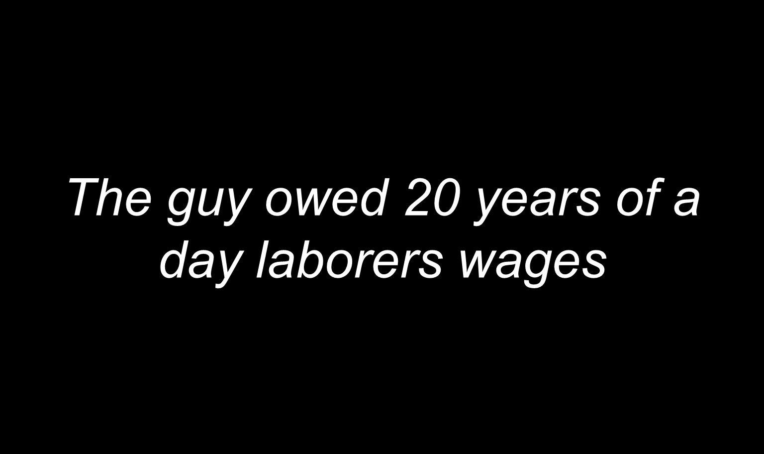 The guy owed 20 years of a day laborers wages