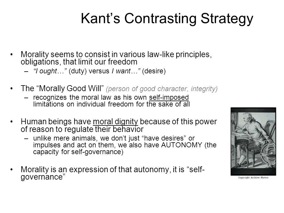 Kants Contrasting Strategy Morality seems to consist in various law-like principles, obligations, that limit our freedom –I ought… (duty) versus I wan