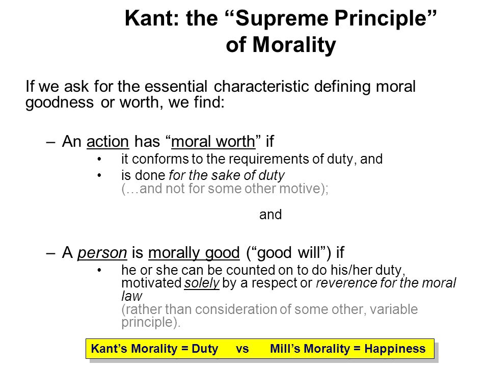 Kant: the Supreme Principle of Morality If we ask for the essential characteristic defining moral goodness or worth, we find: –An action has moral wor