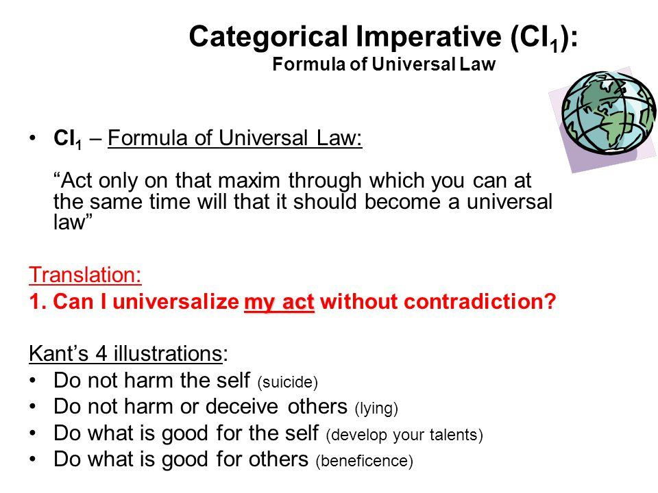 Categorical Imperative (CI 1 ): Formula of Universal Law CI 1 – Formula of Universal Law: Act only on that maxim through which you can at the same tim