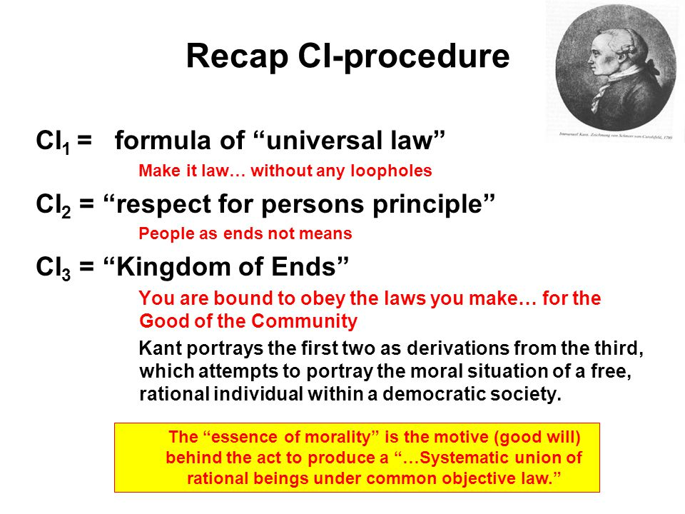 Recap CI-procedure CI 1 = formula of universal law Make it law… without any loopholes CI 2 = respect for persons principle People as ends not means CI