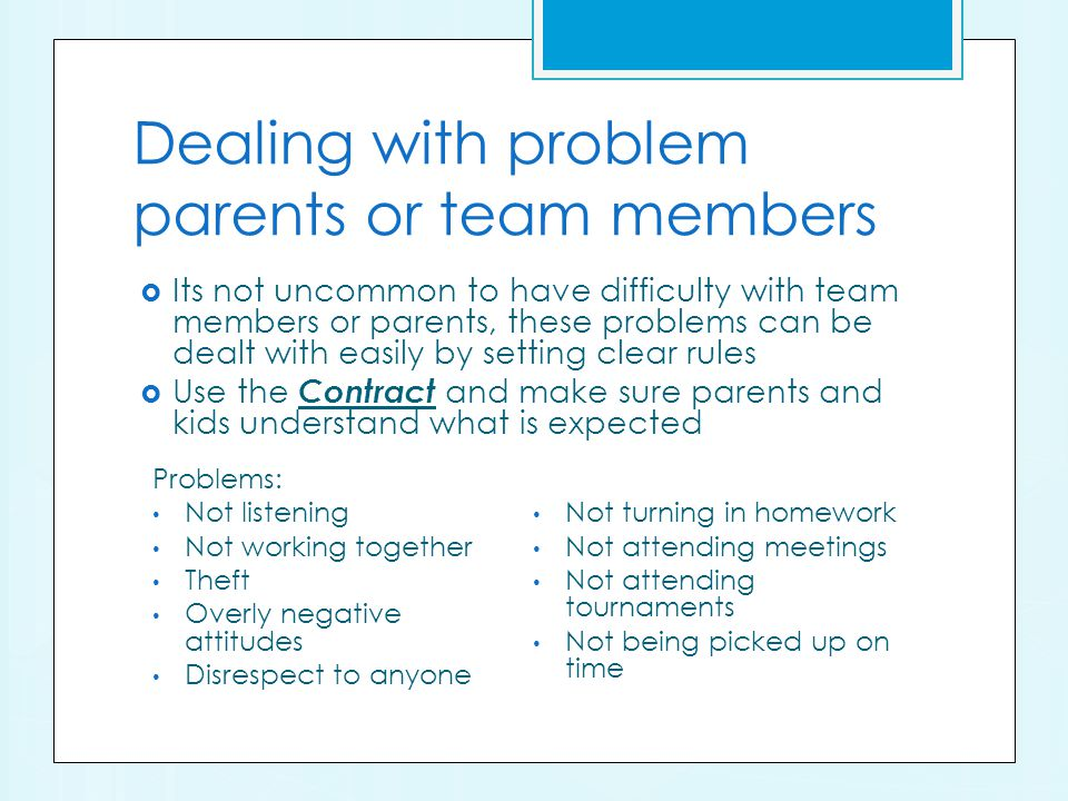 Dealing with problem parents or team members Its not uncommon to have difficulty with team members or parents, these problems can be dealt with easily by setting clear rules Use the Contract and make sure parents and kids understand what is expected Problems: Not listening Not working together Theft Overly negative attitudes Disrespect to anyone Not turning in homework Not attending meetings Not attending tournaments Not being picked up on time