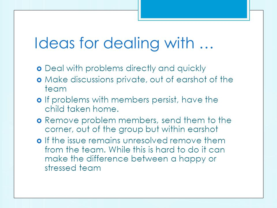 Ideas for dealing with … Deal with problems directly and quickly Make discussions private, out of earshot of the team If problems with members persist, have the child taken home.