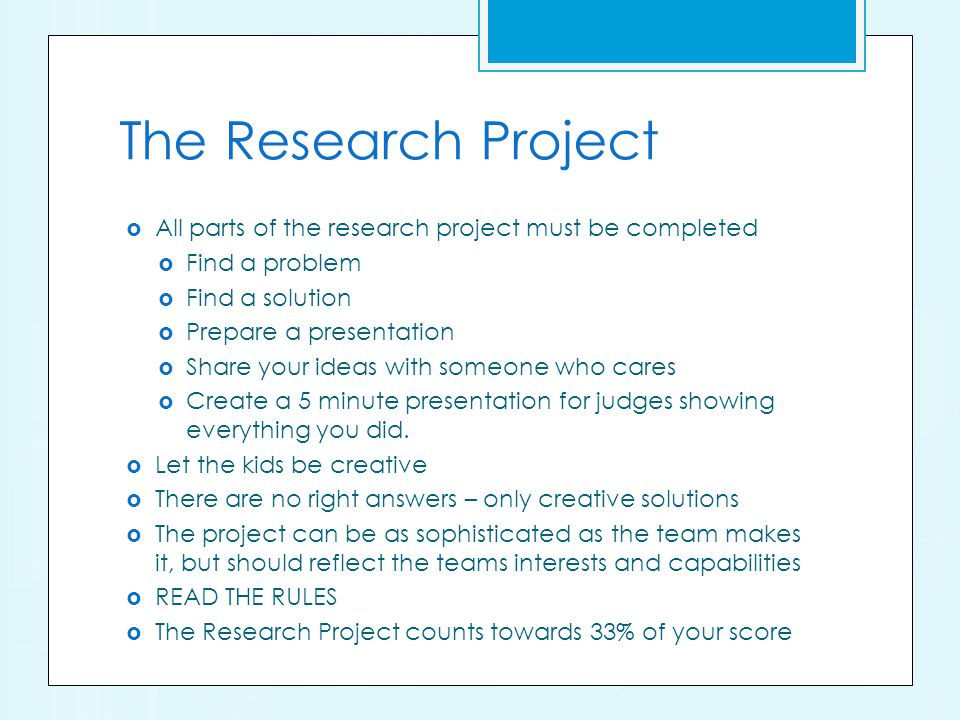 The Research Project All parts of the research project must be completed Find a problem Find a solution Prepare a presentation Share your ideas with someone who cares Create a 5 minute presentation for judges showing everything you did.