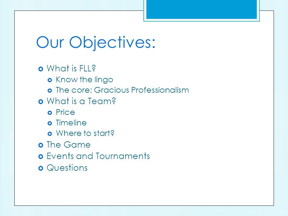 Our Objectives: What is FLL. Know the lingo The core: Gracious Professionalism What is a Team.