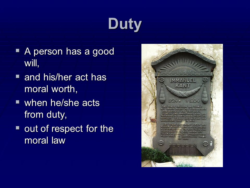 Duty A person has a good will, A person has a good will, and his/her act has moral worth, and his/her act has moral worth, when he/she acts from duty,