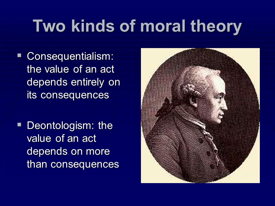 Two kinds of moral theory Consequentialism: the value of an act depends entirely on its consequences Consequentialism: the value of an act depends ent