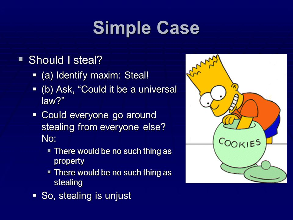 Simple Case Should I steal? Should I steal? (a) Identify maxim: Steal! (a) Identify maxim: Steal! (b) Ask, Could it be a universal law? (b) Ask, Could