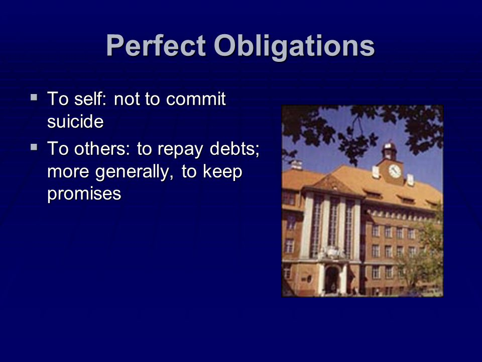 Perfect Obligations To self: not to commit suicide To self: not to commit suicide To others: to repay debts; more generally, to keep promises To other
