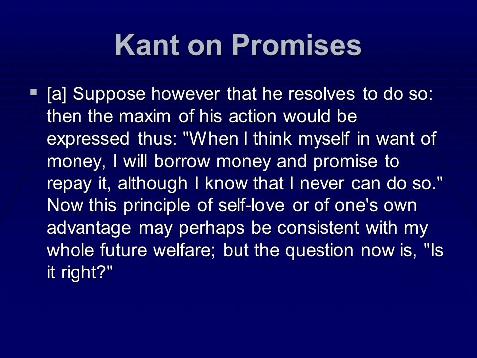 Kant on Promises [a] Suppose however that he resolves to do so: then the maxim of his action would be expressed thus: