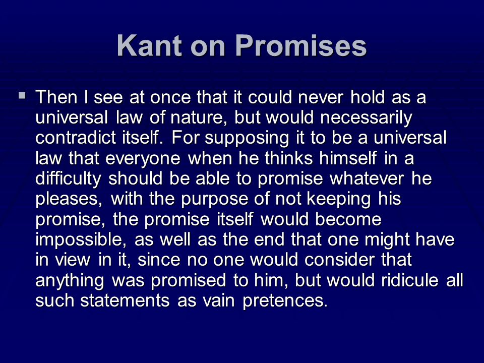 Kant on Promises Then I see at once that it could never hold as a universal law of nature, but would necessarily contradict itself. For supposing it t