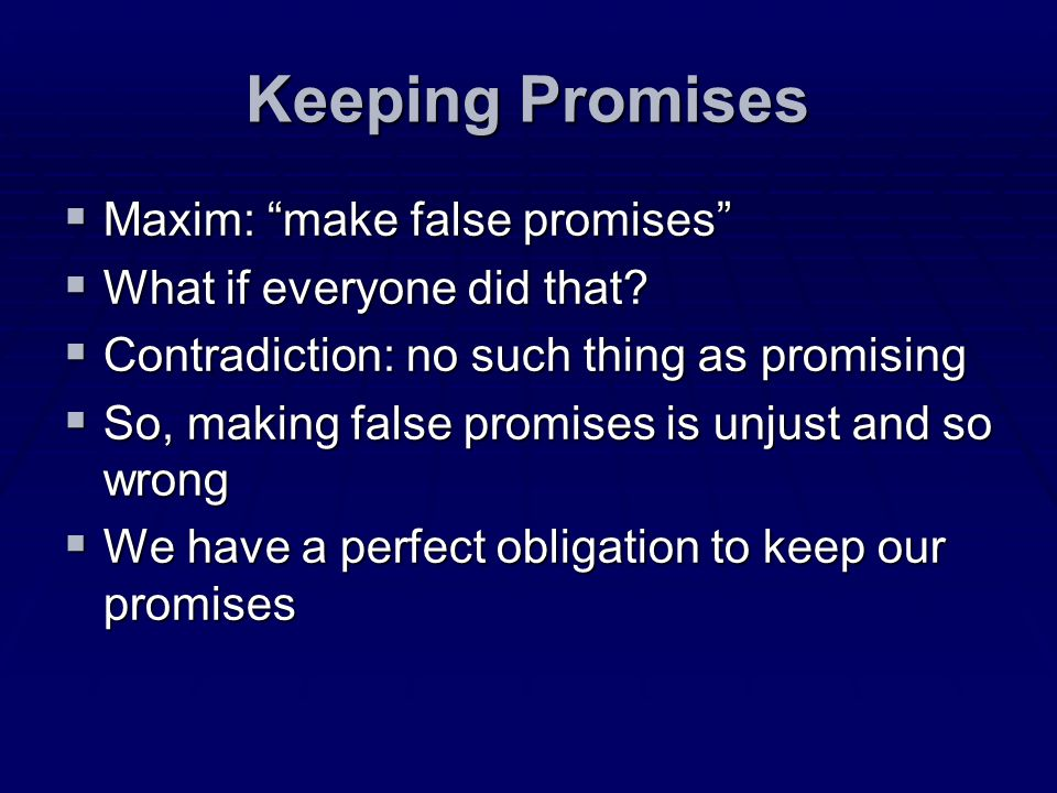 Keeping Promises Maxim: make false promises Maxim: make false promises What if everyone did that? What if everyone did that? Contradiction: no such th