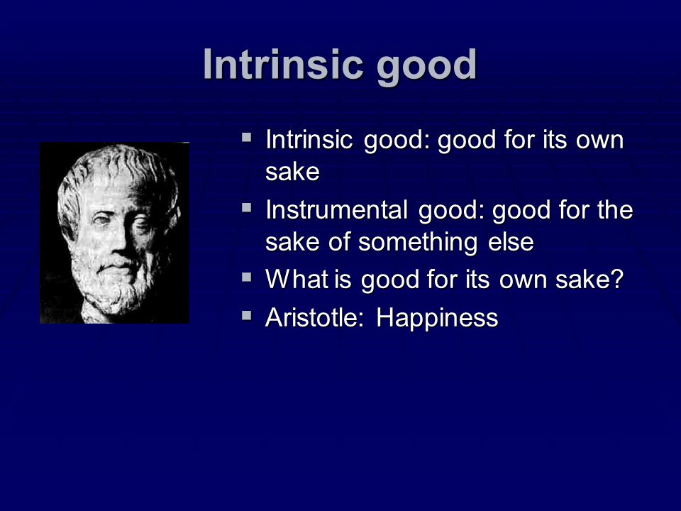 Intrinsic good Intrinsic good: good for its own sake Intrinsic good: good for its own sake Instrumental good: good for the sake of something else Inst