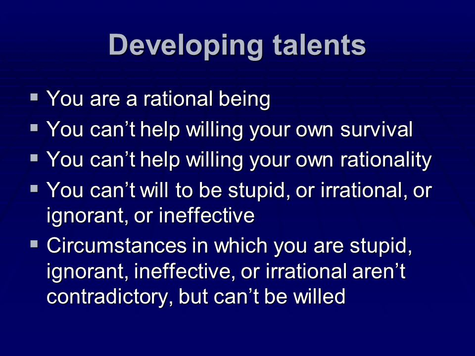 Developing talents You are a rational being You are a rational being You cant help willing your own survival You cant help willing your own survival Y