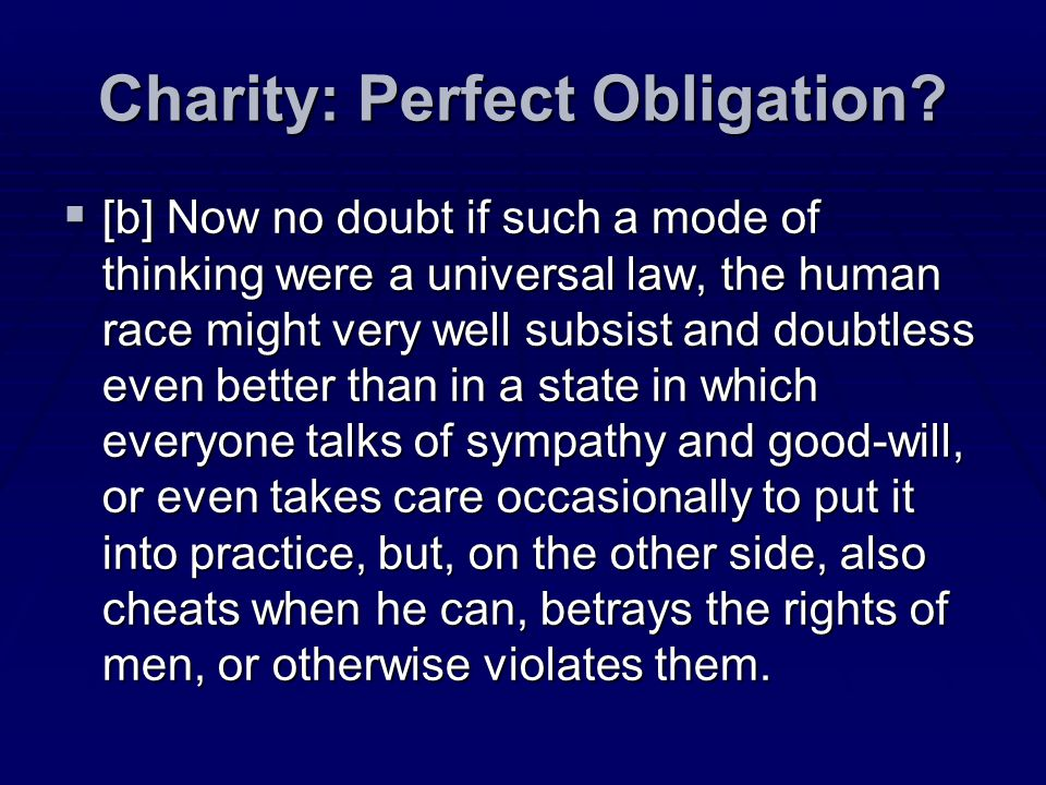 Charity: Perfect Obligation? [b] Now no doubt if such a mode of thinking were a universal law, the human race might very well subsist and doubtless ev