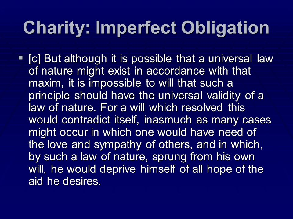Charity: Imperfect Obligation [c] But although it is possible that a universal law of nature might exist in accordance with that maxim, it is impossib