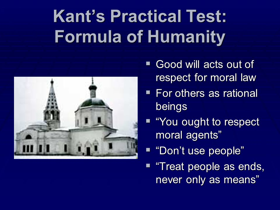 Kants Practical Test: Formula of Humanity Good will acts out of respect for moral law Good will acts out of respect for moral law For others as ration
