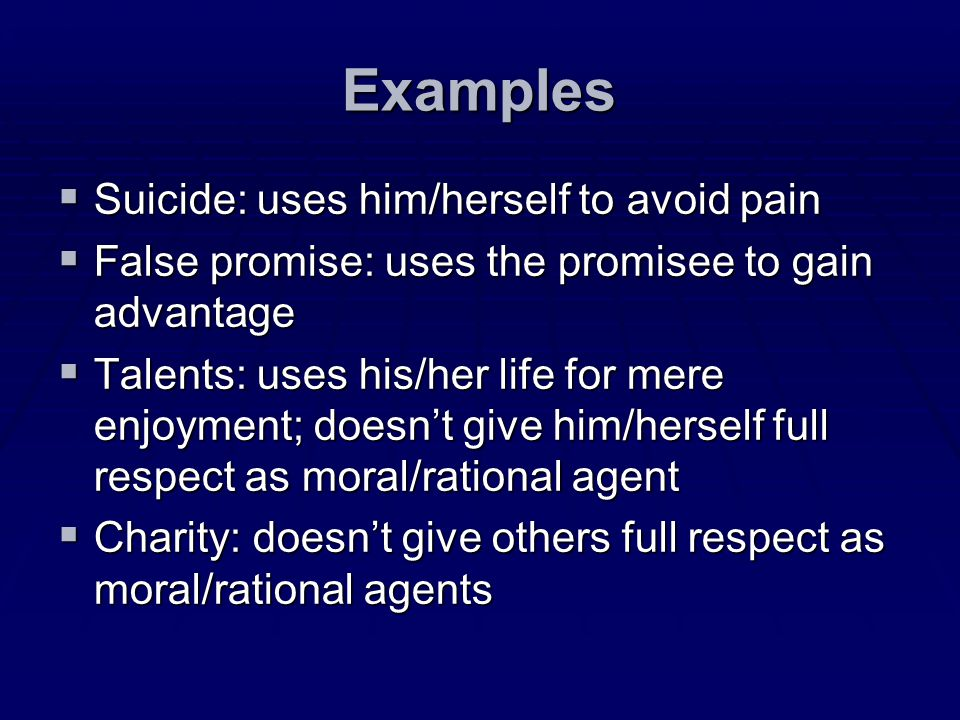 Examples Suicide: uses him/herself to avoid pain Suicide: uses him/herself to avoid pain False promise: uses the promisee to gain advantage False prom