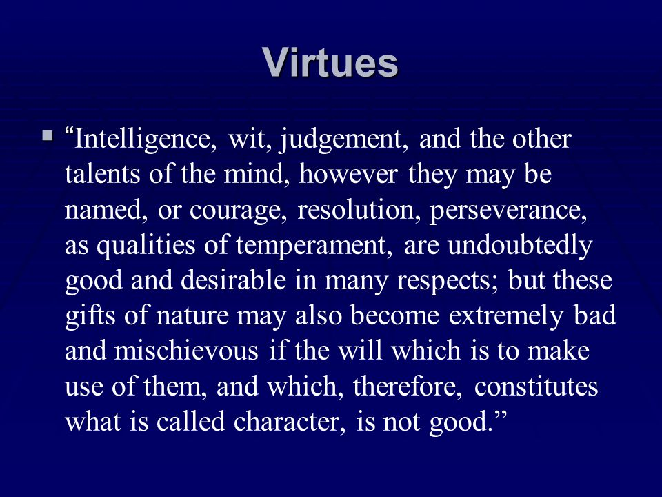 Virtues Intelligence, wit, judgement, and the other talents of the mind, however they may be named, or courage, resolution, perseverance, as qualities
