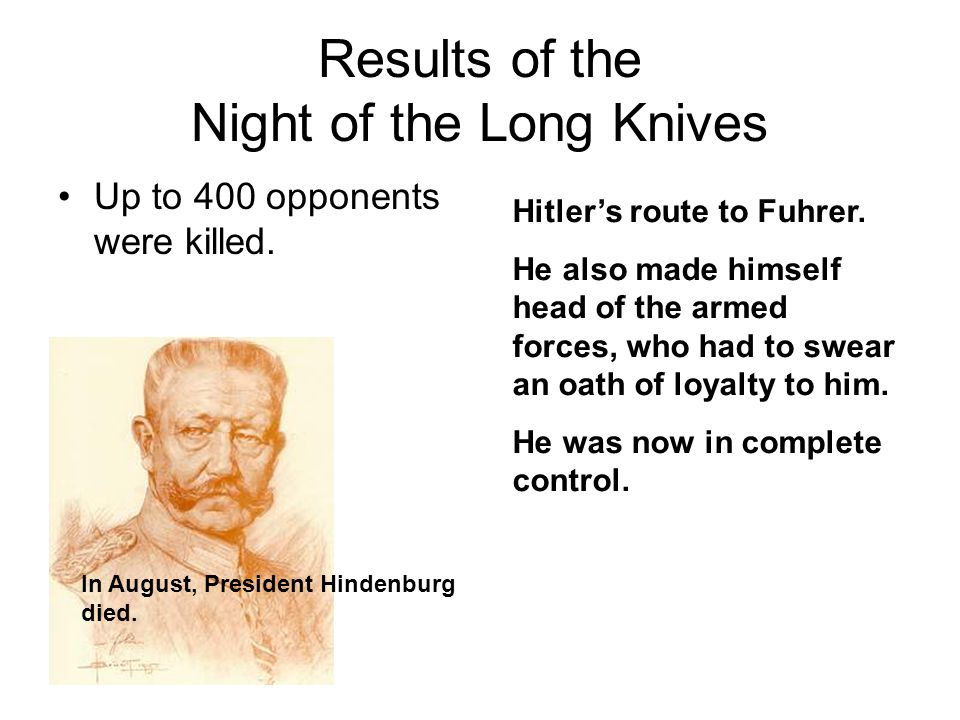 Results of the Night of the Long Knives Up to 400 opponents were killed. In August, President Hindenburg died. Hitlers route to Fuhrer. He also made h