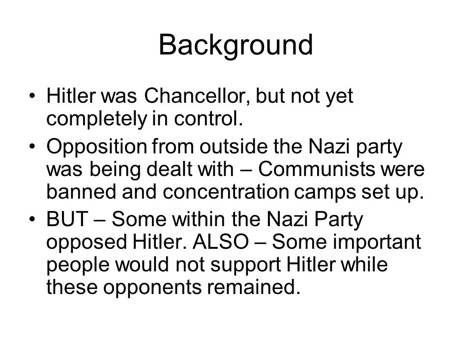 Background Hitler was Chancellor, but not yet completely in control. Opposition from outside the Nazi party was being dealt with – Communists were ban