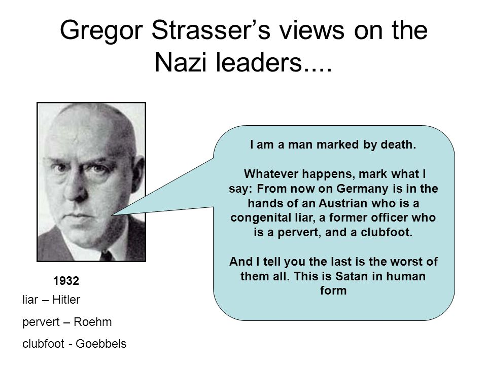 Gregor Strassers views on the Nazi leaders.... I am a man marked by death. Whatever happens, mark what I say: From now on Germany is in the hands of a