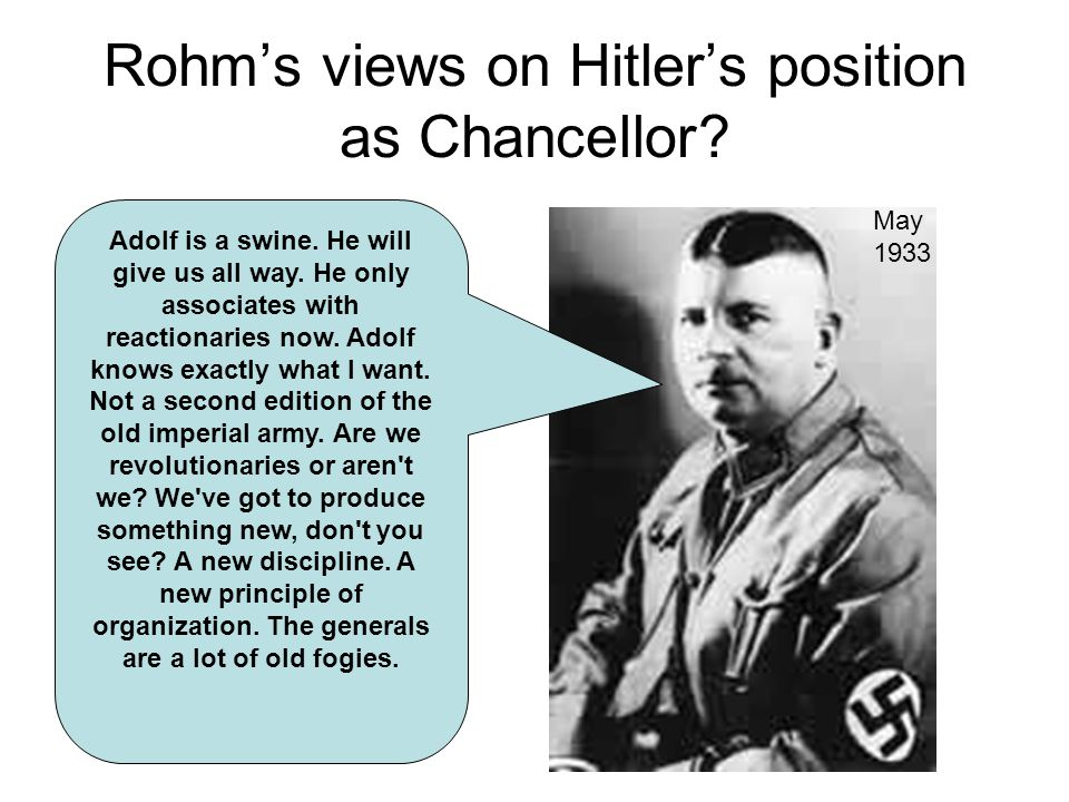 Rohms views on Hitlers position as Chancellor? Adolf is a swine. He will give us all way. He only associates with reactionaries now. Adolf knows exact