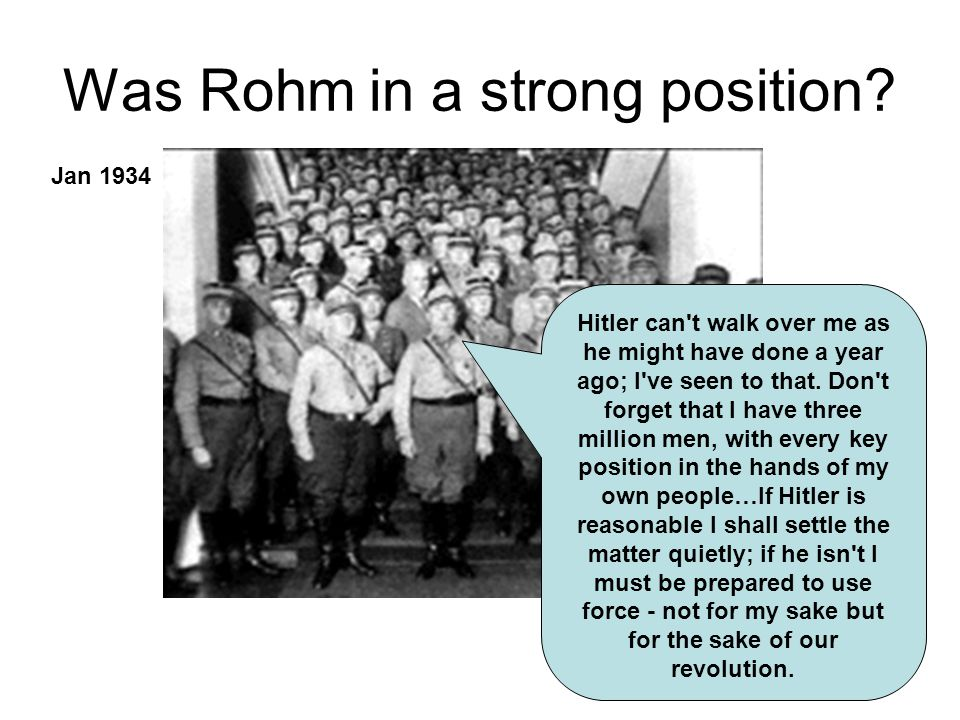 Was Rohm in a strong position? Hitler can't walk over me as he might have done a year ago; I've seen to that. Don't forget that I have three million m
