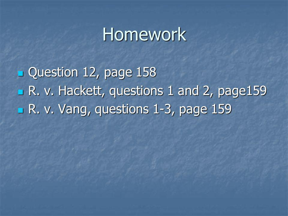 Homework Question 12, page 158 Question 12, page 158 R. v. Hackett, questions 1 and 2, page159 R. v. Hackett, questions 1 and 2, page159 R. v. Vang, q