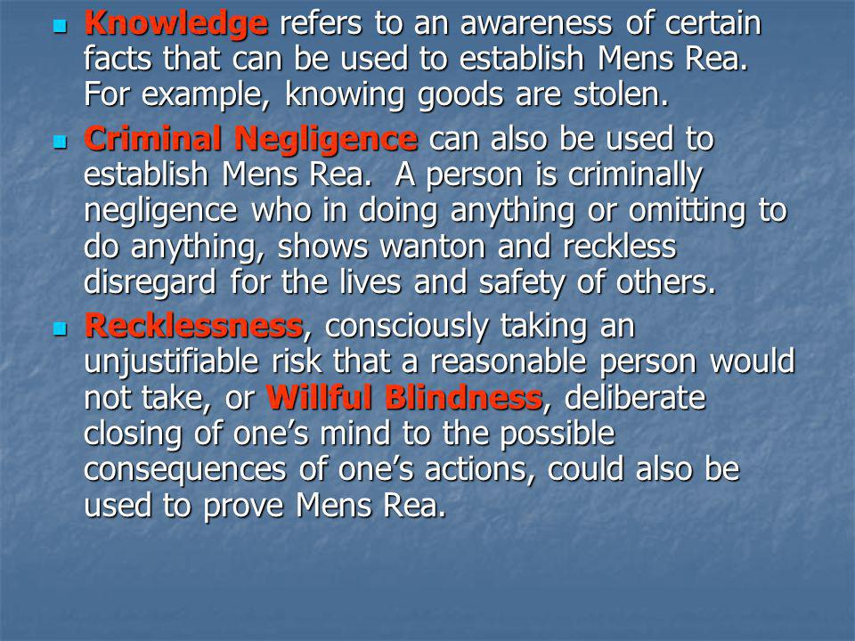 Knowledge refers to an awareness of certain facts that can be used to establish Mens Rea. For example, knowing goods are stolen. Knowledge refers to a