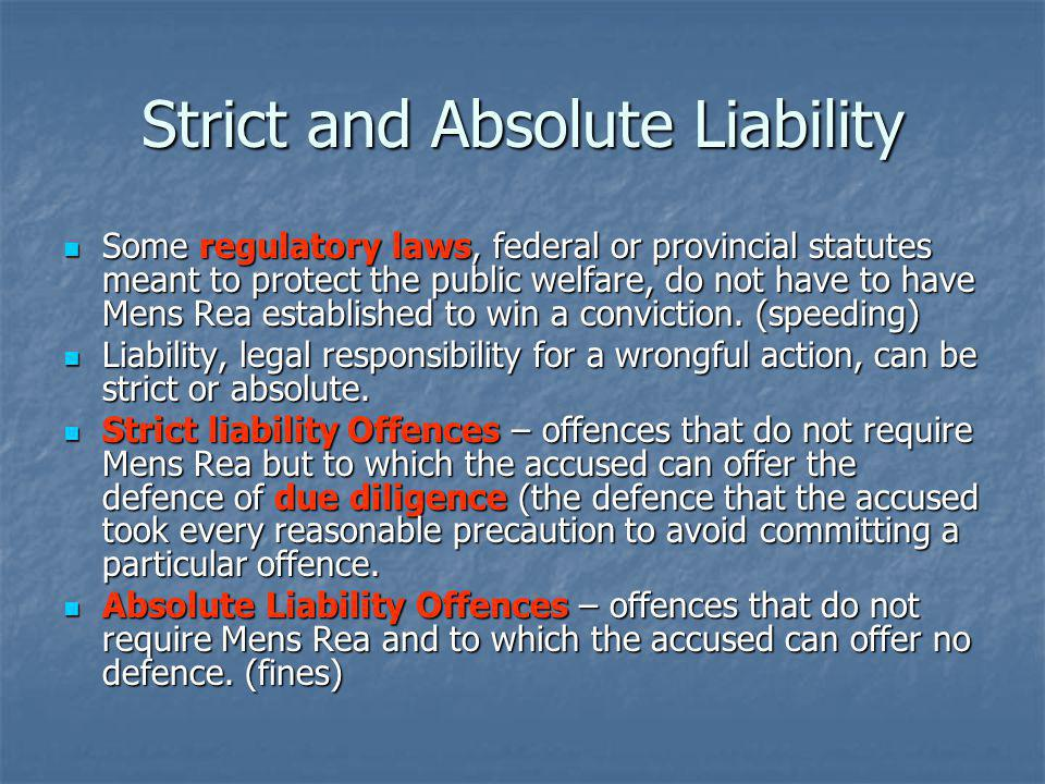Strict and Absolute Liability Some regulatory laws, federal or provincial statutes meant to protect the public welfare, do not have to have Mens Rea established to win a conviction.
