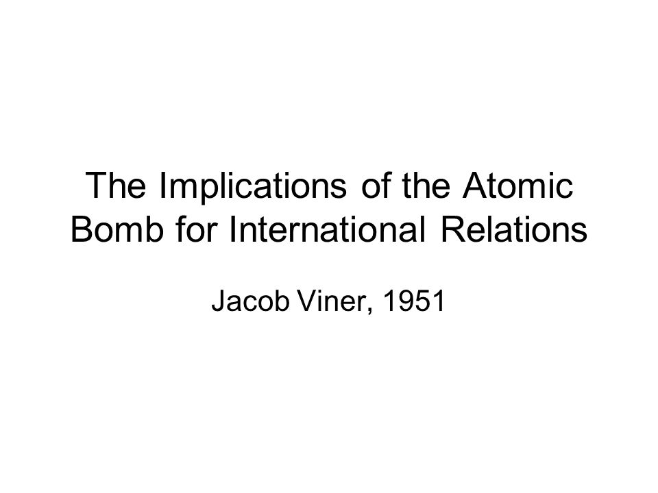 The Implications of the Atomic Bomb for International Relations Jacob Viner, 1951