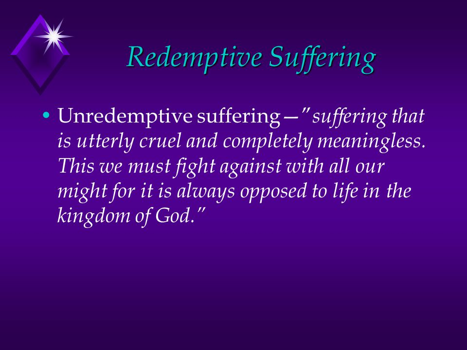 Redemptive Suffering Unredemptive suffering suffering that is utterly cruel and completely meaningless.
